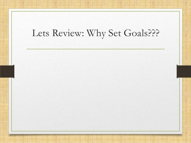 Lets Review: Why Set Goals???