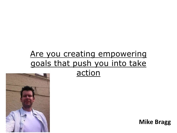 Are you creating empoweringgoals that push you into take            action                           Mike Bragg