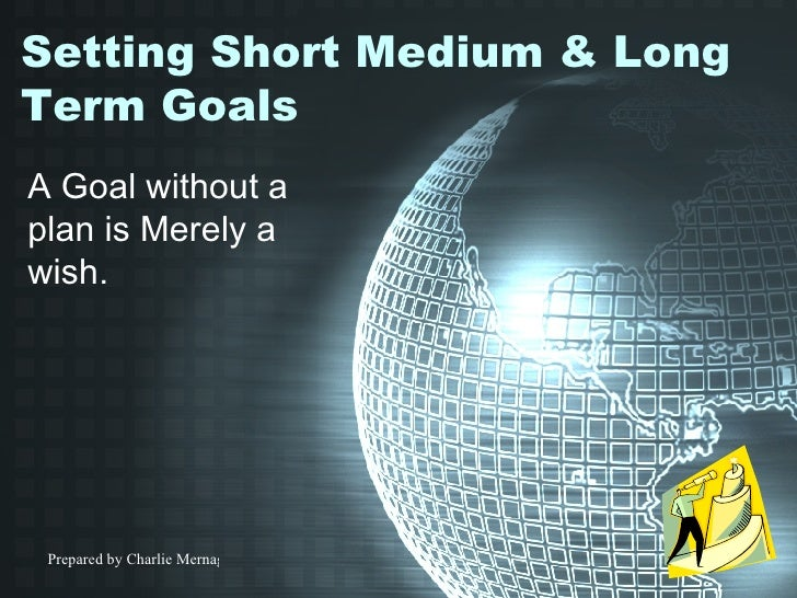 Setting Short Medium & Long Term Goals A Goal without a plan is Merely a wish.