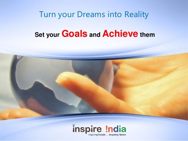 Turn your Dreams into RealitySet your Goals and Achieve them