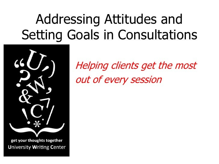 Addressing Attitudes and Setting Goals in Consultations<br />Helping clients get the most <br />out of every session<br />