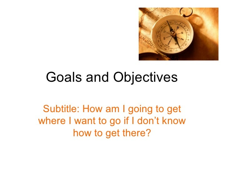 Goals and Objectives Subtitle: How am I going to getwhere I want to go if I don't know        how to get there?