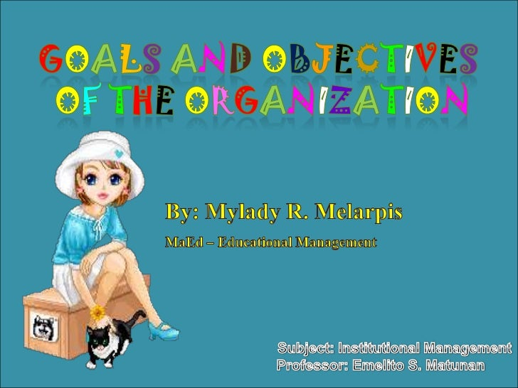 Goals andObjectives <br />of theorganization<br />By: Mylady R. Melarpis<br />MaEd – Educational Management<br />Subject: ...