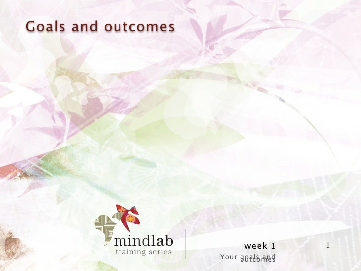 Goals and outcomes                                week 1     1                      Your goals and                        ...