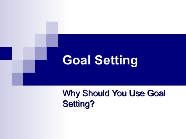 Goal Setting Why Should You Use GoalWhy Should You Use Goal Setting?Setting?