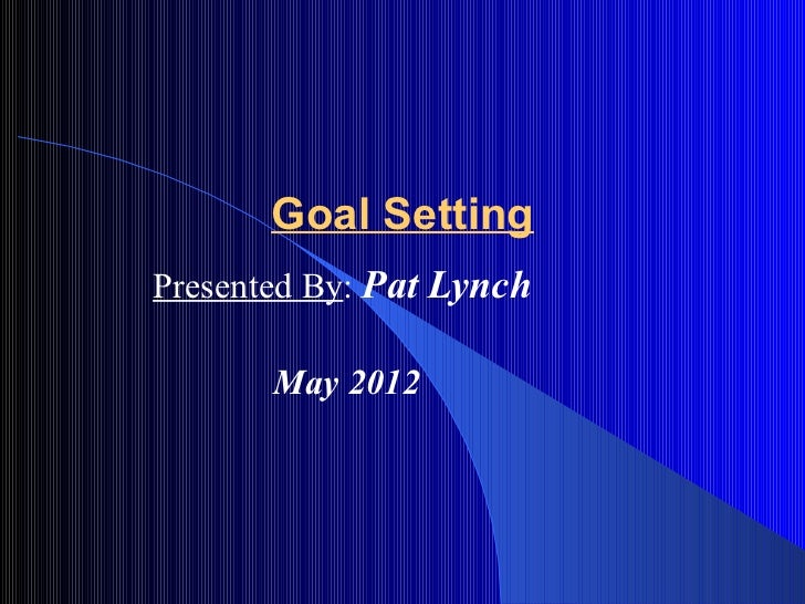 Goal SettingPresented By: Pat Lynch       May 2012
