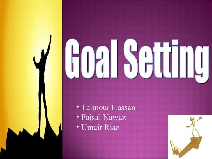 Goal Setting <ul><li>Taimour Hassan </li></ul><ul><li>Faisal Nawaz </li></ul><ul><li>Umair Riaz </li></ul>