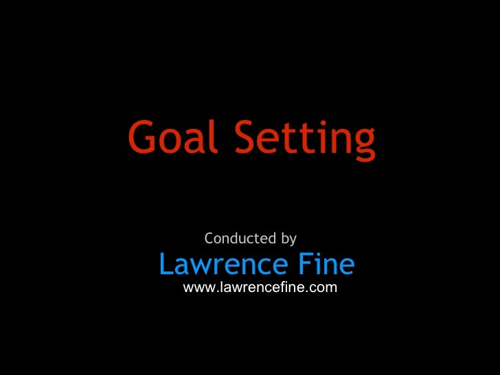 Goal Setting Lawrence Fine Conducted by www.lawrencefine.com
