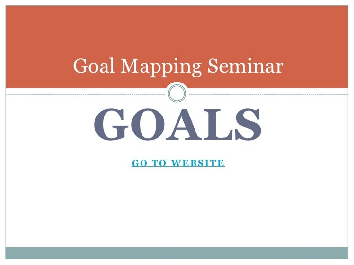 GOALS<br />Go To Website <br />Goal Mapping Seminar<br />