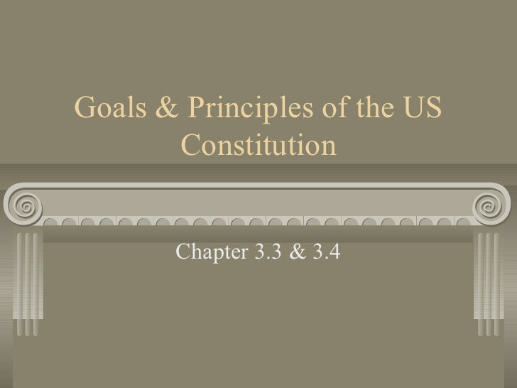 Goals & Principles of the US       Constitution       Chapter 3.3 & 3.4