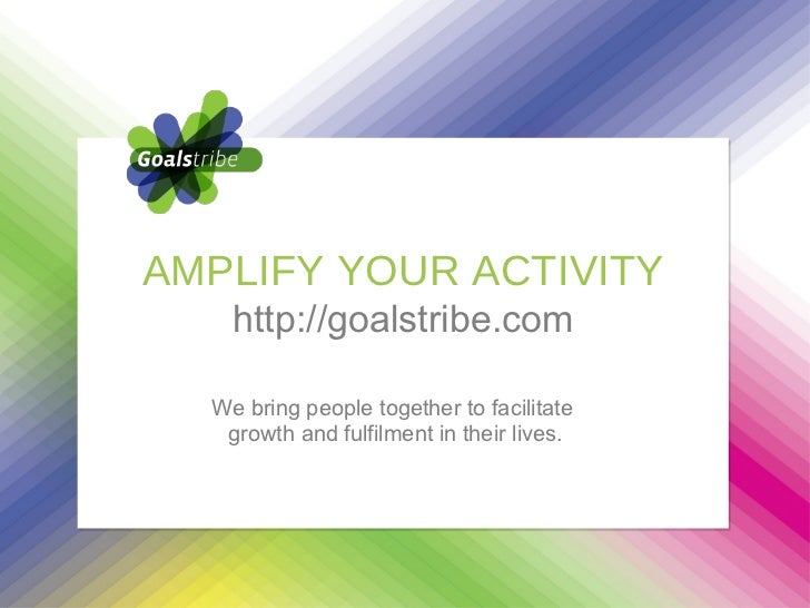 We bring people together to facilitate  growth and fulfilment in their lives. AMPLIFY YOUR ACTIVITY http://goalstribe.com