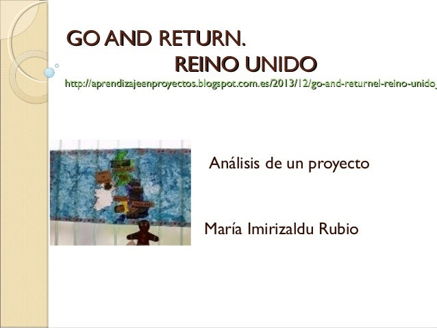 GO AND RETURN.GO AND RETURN. REINO UNIDOREINO UNIDO http://aprendizajeenproyectos.blogspot.com.es/2013/12/go-and-returnel-...