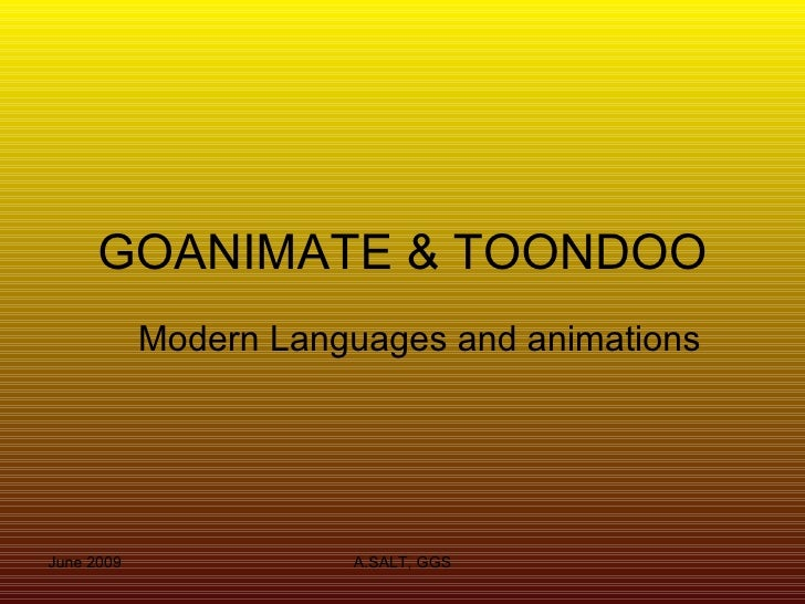 GOANIMATE & TOONDOO             Modern Languages and animations     June 2009              A.SALT, GGS