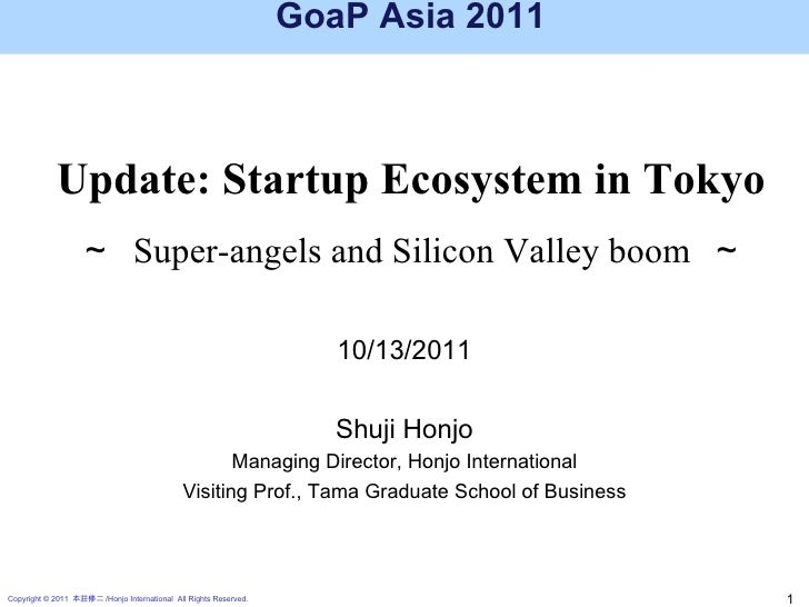 GoaP Asia 2011 Update: Startup Ecosystem in Tokyo ~  Super-angels and Silicon Valley boom  ~ 10/13/2011 Shuji Honjo Managi...