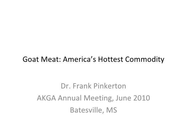 Goat Meat: America's Hottest Commodity         Dr. Frank Pinkerton   AKGA Annual Meeting, June 2010            Batesville,...