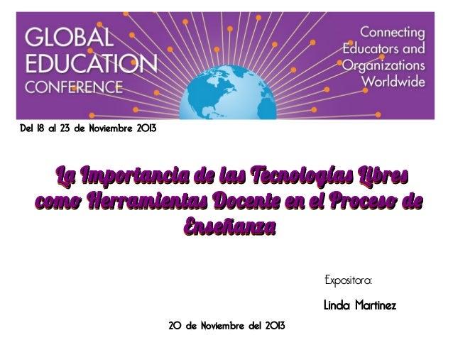 Del 18 al 23 de Noviembre 2013  La Importancia de las Tecnologías Libres como Herramientas Docente en el Proceso de Enseña...