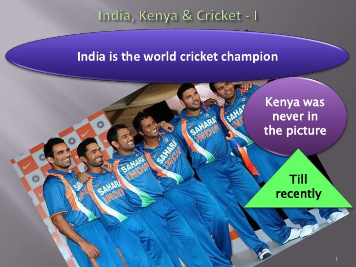 India, Kenya & Cricket - I<br />1<br />India is the world cricket champion<br />Kenya was never in the picture<br />Till r...