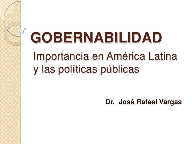 GOBERNABILIDAD Importancia en América Latina y las políticas públicas                Dr. José Rafael Vargas