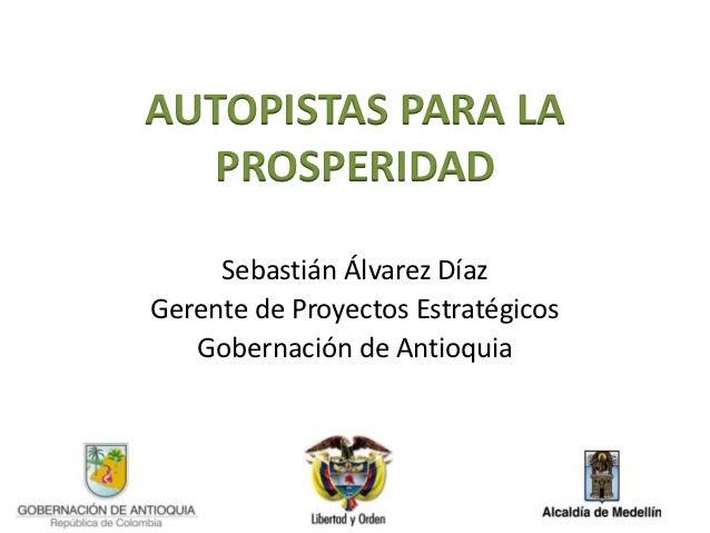 AUTOPISTAS PARA LA  PROSPERIDAD     Sebastián Álvarez DíazGerente de Proyectos Estratégicos   Gobernación de Antioquia