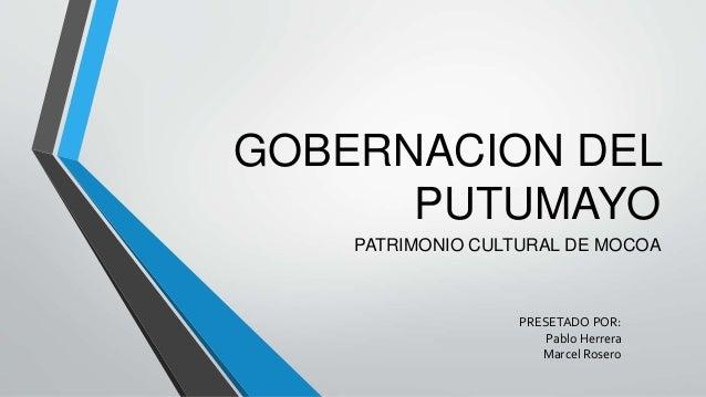 GOBERNACION DEL PUTUMAYO PATRIMONIO CULTURAL DE MOCOA PRESETADO POR: Pablo Herrera Marcel Rosero