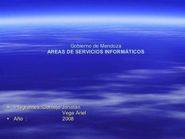 Gobierno de Mendoza   AREAS DE SERVICIOS INFORMÁTICOS   <ul><li>Integrantes :Cornejo Jonatán  </li></ul><ul><li>Vega Ariel...