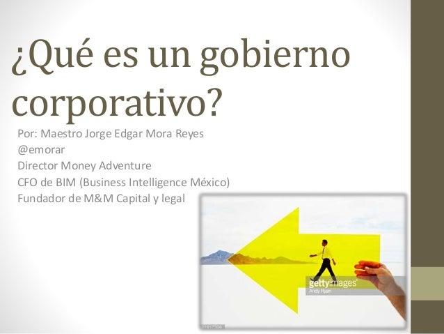 ¿Qué es un gobierno corporativo? Por: Maestro Jorge Edgar Mora Reyes @emorar Director Money Adventure CFO de BIM (Business...