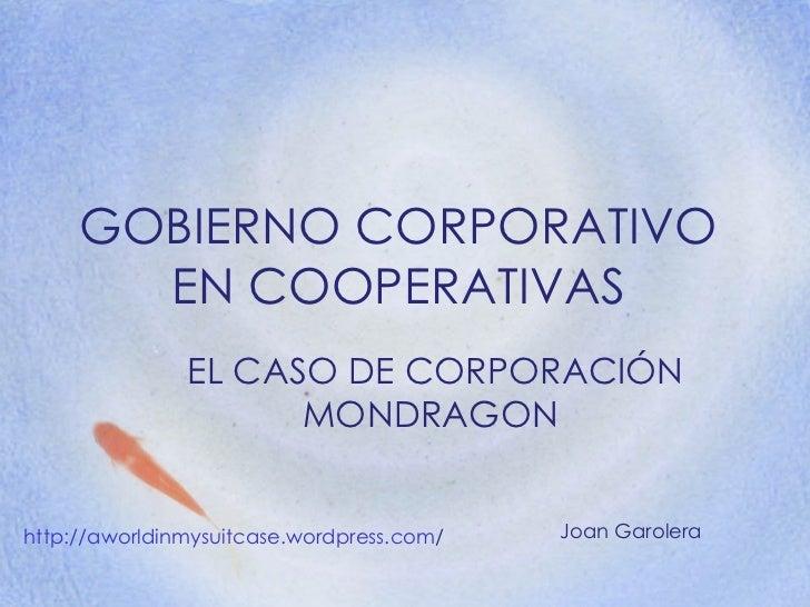 GOBIERNO CORPORATIVO EN COOPERATIVAS EL CASO DE CORPORACIÓN MONDRAGON  http :// aworldinmysuitcase.wordpress.com /   Joan ...