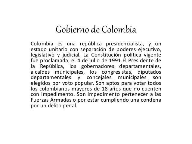 Gobierno de Colombia Colombia es una república presidencialista, y un estado unitario con separación de poderes ejecutivo,...