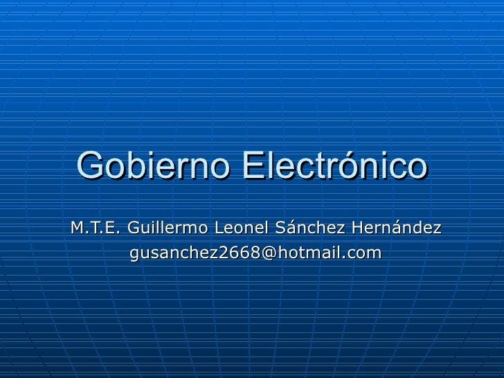Gobierno Electrónico M.T.E. Guillermo Leonel Sánchez Hernández [email_address]