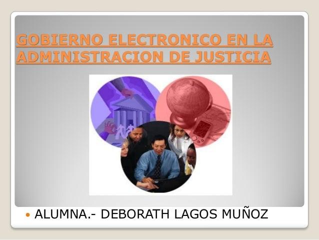 GOBIERNO ELECTRONICO EN LAADMINISTRACION DE JUSTICIA ALUMNA.- DEBORATH LAGOS MUÑOZ
