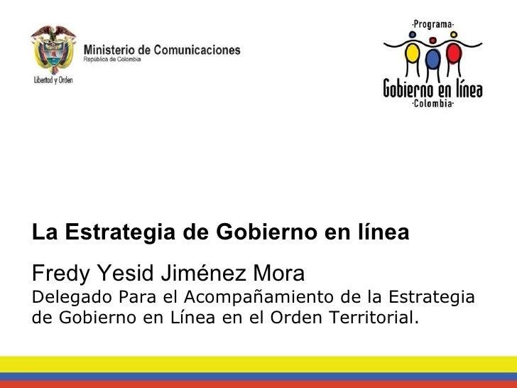La Estrategia de Gobierno en línea Fredy Yesid Jiménez Mora Delegado Para el Acompañamiento de la Estrategia de Gobierno e...
