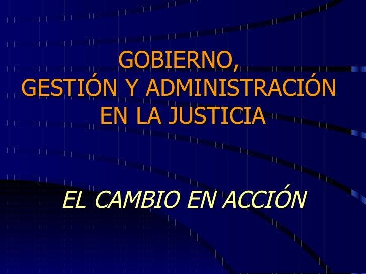 GOBIERNO,  GESTIÓN Y ADMINISTRACIÓN  EN LA JUSTICIA EL CAMBIO EN ACCIÓN