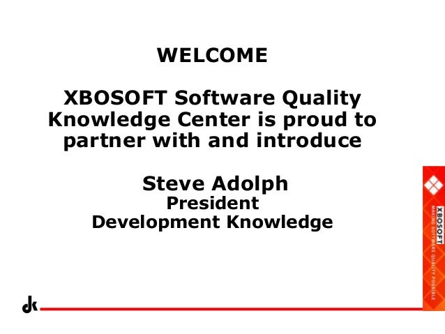 WELCOME XBOSOFT Software Quality Knowledge Center is proud to partner with and introduce Steve Adolph  President Developme...