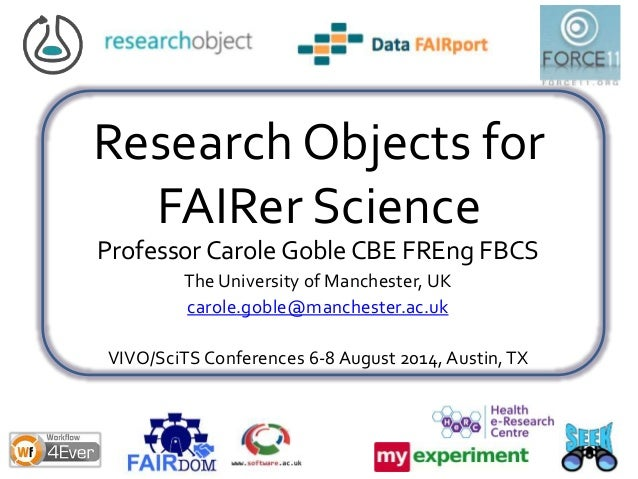 Research Objects for FAIRer Science Professor Carole Goble CBE FREng FBCS The University of Manchester, UK carole.goble@ma...