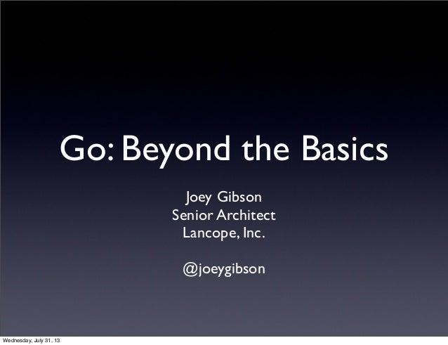 Go: Beyond the Basics Joey Gibson Senior Architect Lancope, Inc. @joeygibson Wednesday, July 31, 13