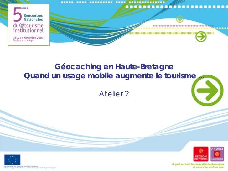 Géocaching en Haute-BretagneQuand un usage mobile augmente le tourisme ...                   Atelier 2