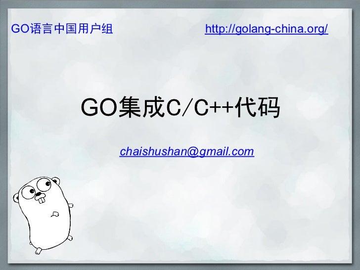 GO语言中国用户组                http://golang-china.org/      GO集成C/C++代码            chaishushan@gmail.com