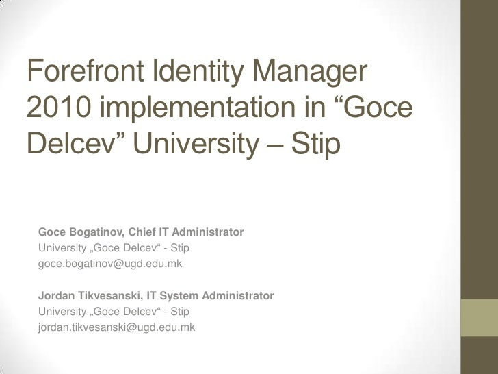 "Forefront Identity Manager 2010 implementation in ""Goce Delcev"" University – Stip  Goce Bogatinov, Chief IT Administrator ..."