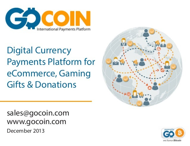 Digital Currency Payments Platform for eCommerce, Gaming Gifts & Donations sales@gocoin.com www.gocoin.com December 2013