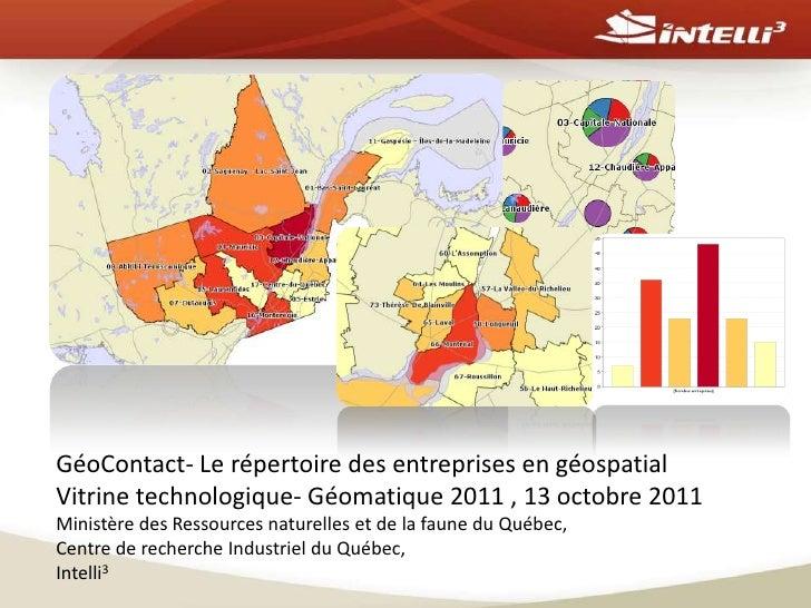 GéoContact- Le répertoire des entreprises en géospatialVitrine technologique- Géomatique 2011 , 13 octobre 2011Ministère d...