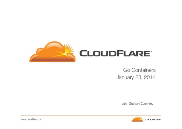 Go Containers January 23, 2014   John Graham-Cumming  www.cloudflare.com!