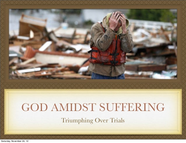 GOD AMIDST SUFFERING                            Triumphing Over TrialsSaturday, November 24, 12