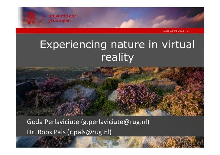 Date 22-03-2012 | 1     Experiencing nature in virtual                realityGoda Perlaviciute (g.perlaviciute@rug.nl)...