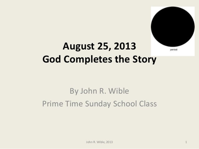 August 25, 2013 God Completes the Story By John R. Wible Prime Time Sunday School Class 1John R. Wible, 2013