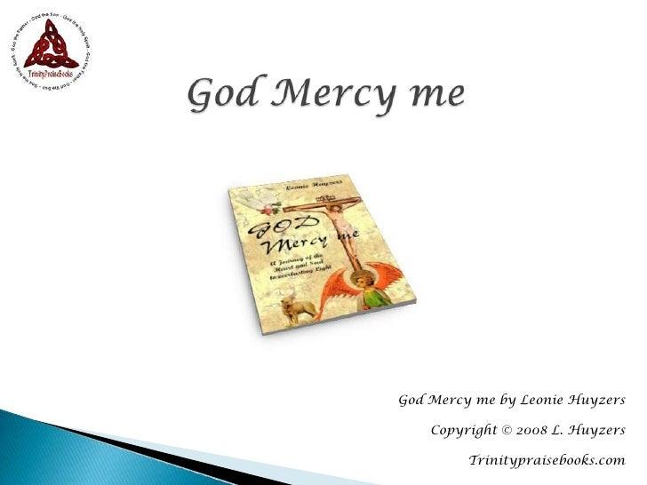 God Mercy me<br />God Mercy me by Leonie Huyzers<br />Copyright © 2008 L. Huyzers<br />Trinitypraisebooks.com<br />