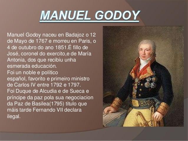 Manuel Godoy naceu en Badajoz o 12de Mayo de 1767 e morreu en Paris, o4 de outubro do ano 1851.É fillo deJosé, coronel do ...