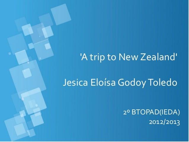 A trip to New ZealandJesica Eloísa GodoyToledo2º BTOPAD(IEDA)2012/2013