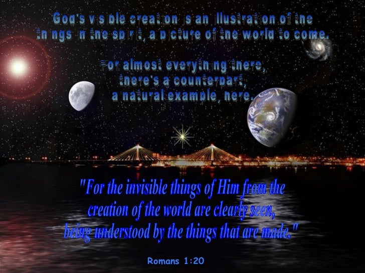Romans 1:20  God's visible creation is an illustration of the  things in the spirit, a picture of the world to come.  For ...
