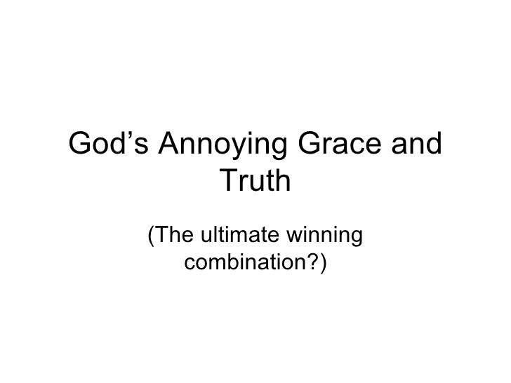 God's Annoying Grace and Truth (The ultimate winning combination?)