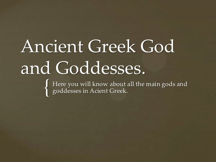Ancient Greek Godand Goddesses.  {   Here you will know about all the main gods and      goddesses in Acient Greek.
